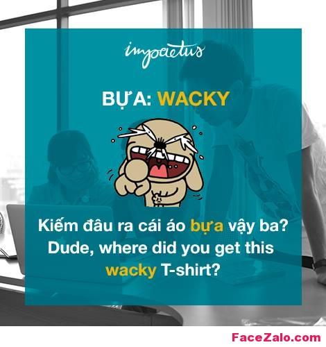 - Bựa: Wacky - Kiếm đấu ra cái áo bựa vậy ba? : Dude, where did you get this wacky T-shirt?