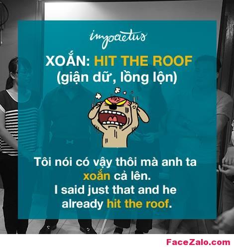 - Xoắn: Hit the roof ( giận dữ, lồng lộn) - Tôi nói cô ấy vậy thôi mà anh ta xoắn hết cả lên: I said just that and he already hit the roof